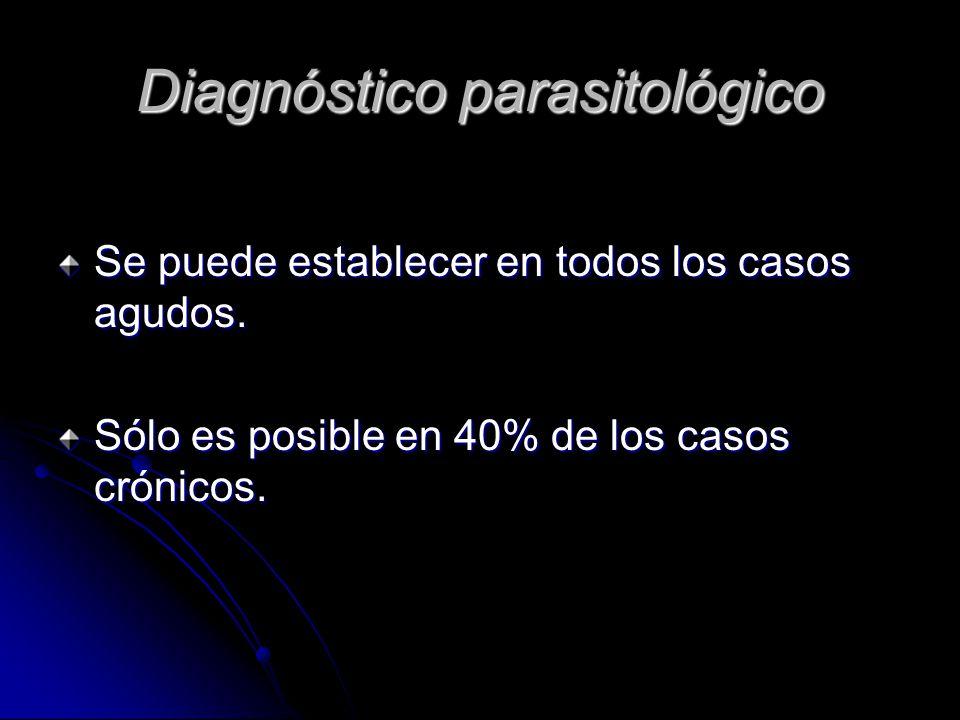 Diagnóstico parasitológico Se puede establecer en todos los casos agudos.