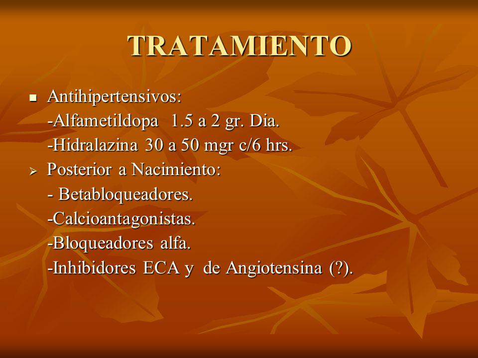 TRATAMIENTO Antihipertensivos: Antihipertensivos: -Alfametildopa 1.5 a 2 gr. Dia. -Alfametildopa 1.5 a 2 gr. Dia. -Hidralazina 30 a 50 mgr c/6 hrs. -H