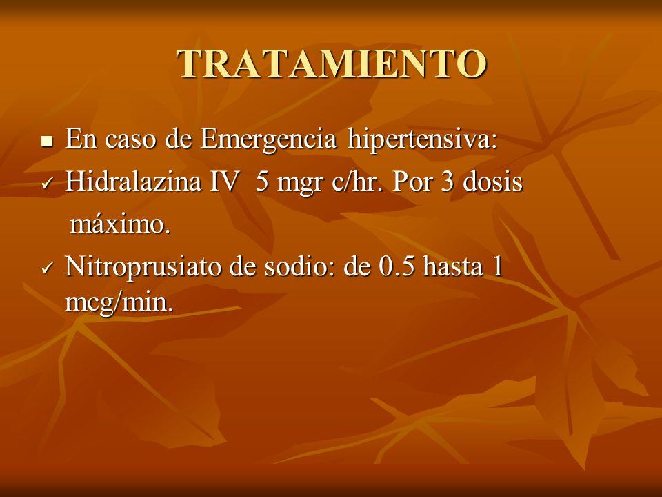 TRATAMIENTO En caso de Emergencia hipertensiva: En caso de Emergencia hipertensiva: Hidralazina IV 5 mgr c/hr. Por 3 dosis Hidralazina IV 5 mgr c/hr.