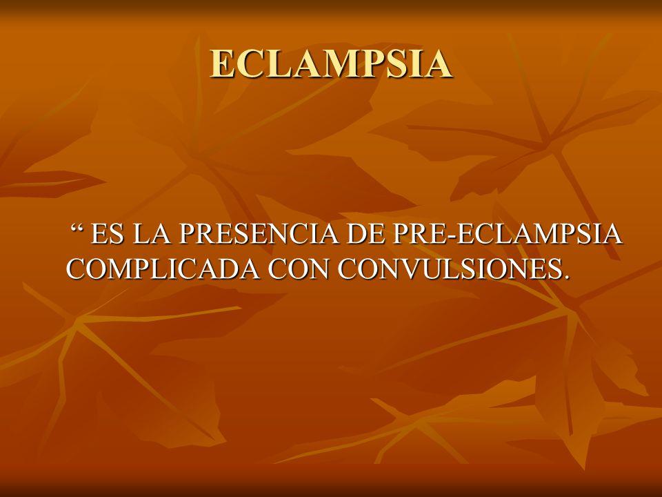 ECLAMPSIA ES LA PRESENCIA DE PRE-ECLAMPSIA COMPLICADA CON CONVULSIONES. ES LA PRESENCIA DE PRE-ECLAMPSIA COMPLICADA CON CONVULSIONES.