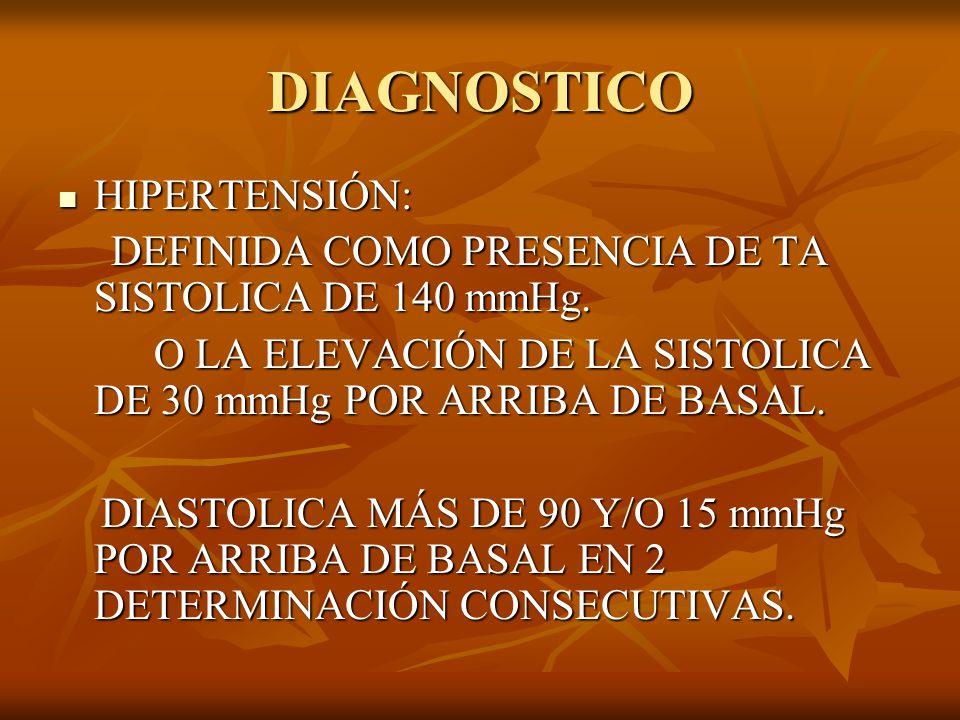 DIAGNOSTICO HIPERTENSIÓN: HIPERTENSIÓN: DEFINIDA COMO PRESENCIA DE TA SISTOLICA DE 140 mmHg. DEFINIDA COMO PRESENCIA DE TA SISTOLICA DE 140 mmHg. O LA