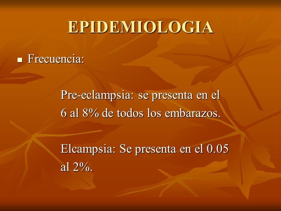 EPIDEMIOLOGIA Frecuencia: Frecuencia: Pre-eclampsia: se presenta en el Pre-eclampsia: se presenta en el 6 al 8% de todos los embarazos. 6 al 8% de tod