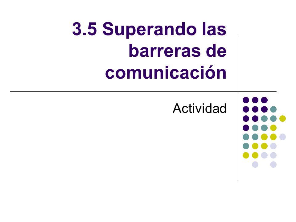 3.5 Superando las barreras de comunicación Actividad