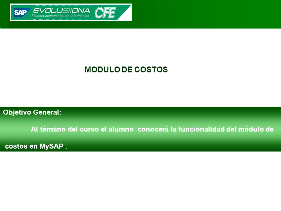 Objetivo General: Al término del curso el alumno conocerá la funcionalidad del módulo de costos en MySAP. MODULO DE COSTOS