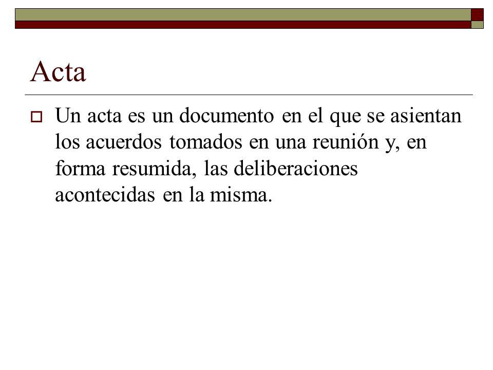Acta Un acta es un documento en el que se asientan los acuerdos tomados en una reunión y, en forma resumida, las deliberaciones acontecidas en la mism
