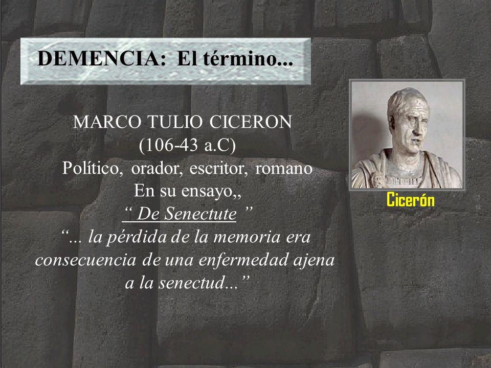 DEMENCIA: El término... MARCO TULIO CICERON (106-43 a.C) Político, orador, escritor, romano En su ensayo,, De Senectute... la pérdida de la memoria er