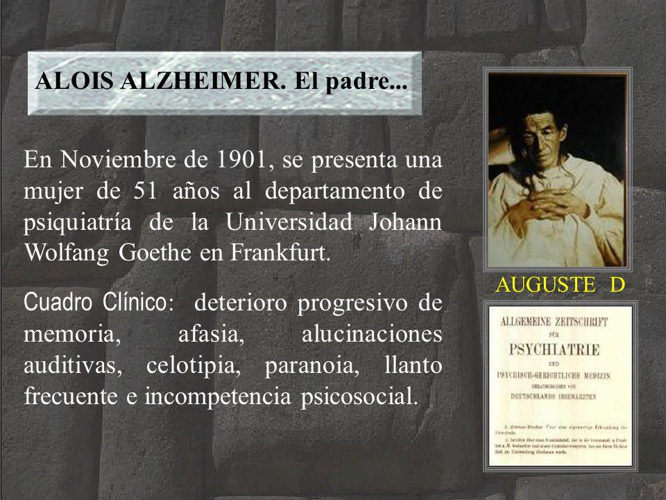 ALOIS ALZHEIMER. El padre... AUGUSTE D En Noviembre de 1901, se presenta una mujer de 51 años al departamento de psiquiatría de la Universidad Johann
