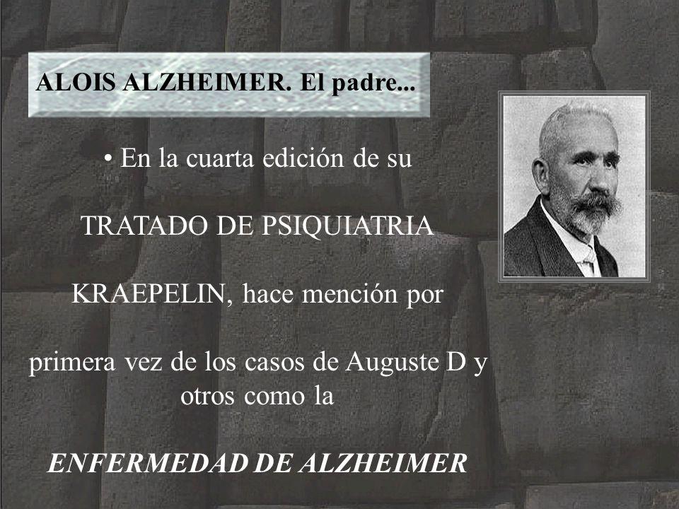 ALOIS ALZHEIMER. El padre... En la cuarta edición de su TRATADO DE PSIQUIATRIA KRAEPELIN, hace mención por primera vez de los casos de Auguste D y otr