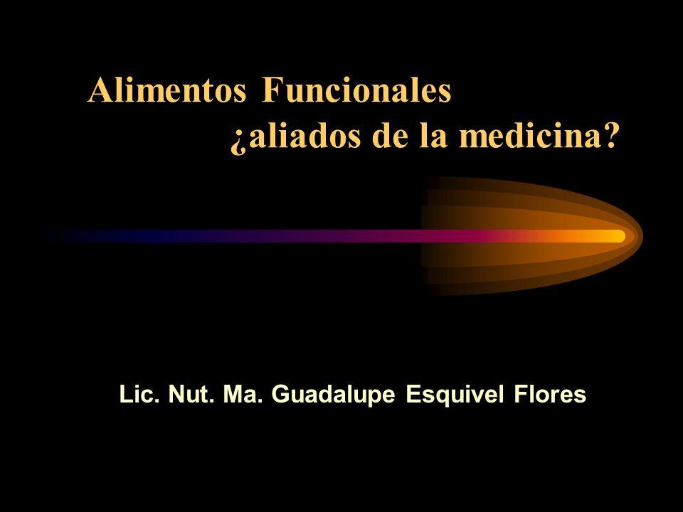 Alimentos Funcionales ¿aliados de la medicina? Lic. Nut. Ma. Guadalupe Esquivel Flores