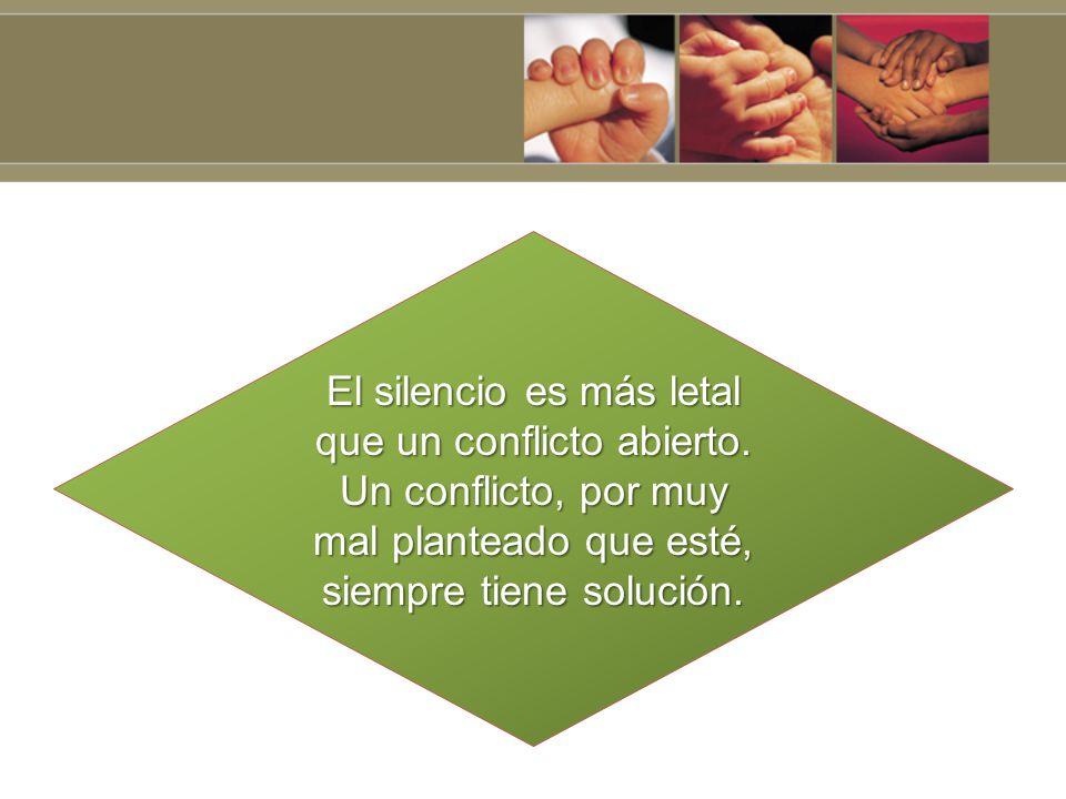 El silencio es más letal que un conflicto abierto. Un conflicto, por muy mal planteado que esté, siempre tiene solución.