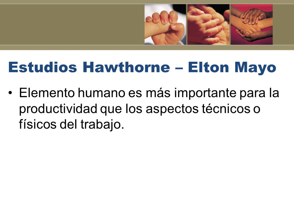 Estudios Hawthorne – Elton Mayo Elemento humano es más importante para la productividad que los aspectos técnicos o físicos del trabajo.