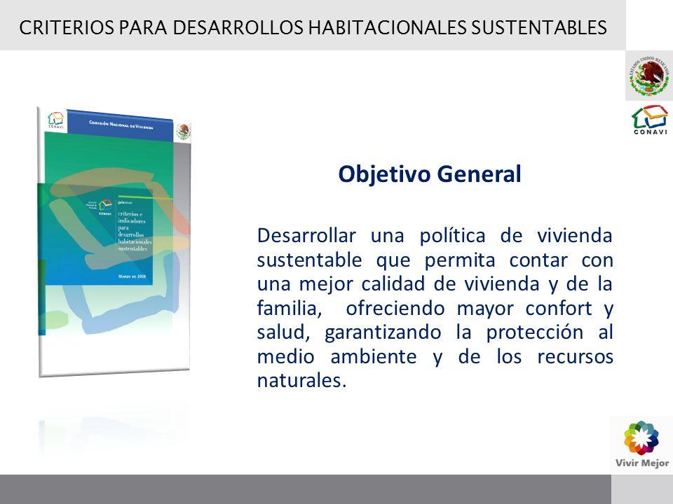 CRITERIOS PARA DESARROLLOS HABITACIONALES SUSTENTABLES Objetivo General Desarrollar una política de vivienda sustentable que permita contar con una me
