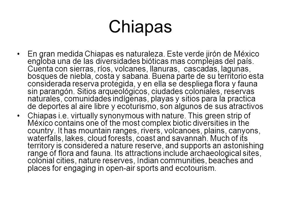 Chiapas En gran medida Chiapas es naturaleza. Este verde jirón de México engloba una de las diversidades bióticas mas complejas del país. Cuenta con s