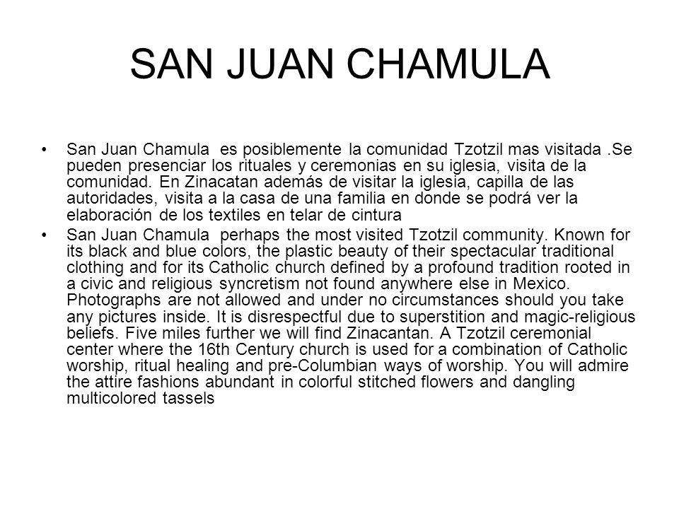 SAN JUAN CHAMULA San Juan Chamula es posiblemente la comunidad Tzotzil mas visitada.Se pueden presenciar los rituales y ceremonias en su iglesia, visi