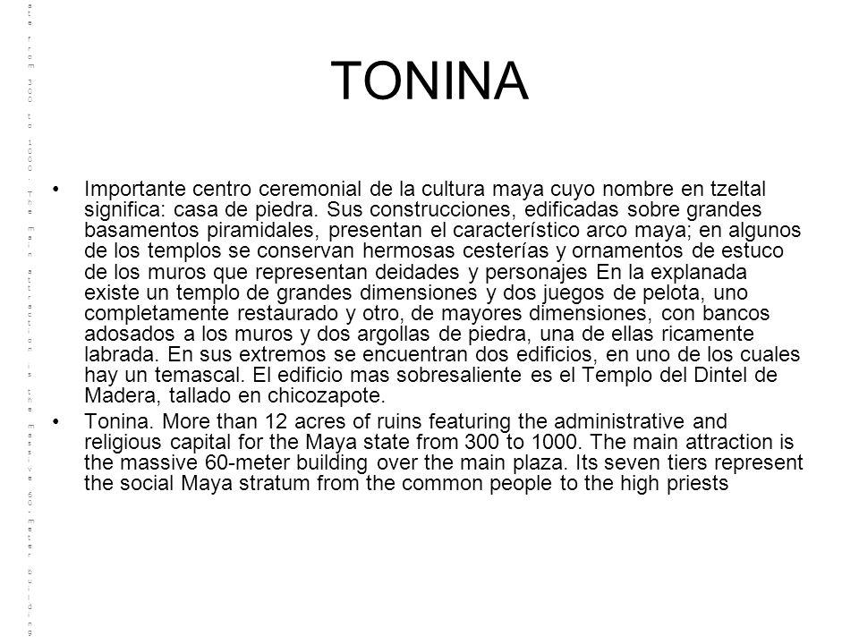 TONINA Importante centro ceremonial de la cultura maya cuyo nombre en tzeltal significa: casa de piedra. Sus construcciones, edificadas sobre grandes