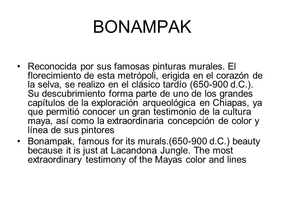 BONAMPAK Reconocida por sus famosas pinturas murales. El florecimiento de esta metrópoli, erigida en el corazón de la selva, se realizo en el clásico