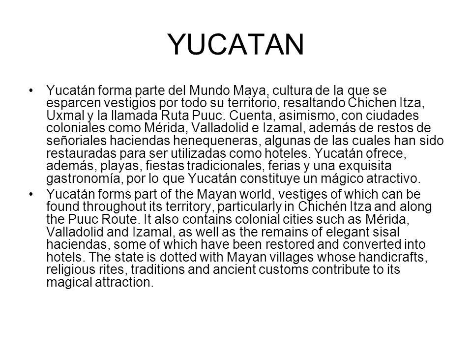 YUCATAN Yucatán forma parte del Mundo Maya, cultura de la que se esparcen vestigios por todo su territorio, resaltando Chichen Itza, Uxmal y la llamad