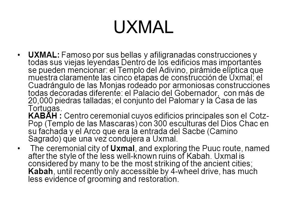 UXMAL UXMAL: Famoso por sus bellas y afiligranadas construcciones y todas sus viejas leyendas Dentro de los edificios mas importantes se pueden mencio
