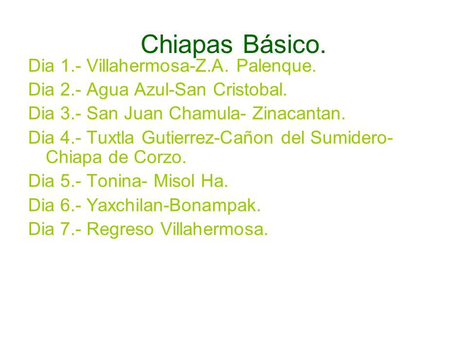 Chiapas Básico. Dia 1.- Villahermosa-Z.A. Palenque. Dia 2.- Agua Azul-San Cristobal. Dia 3.- San Juan Chamula- Zinacantan. Dia 4.- Tuxtla Gutierrez-Ca