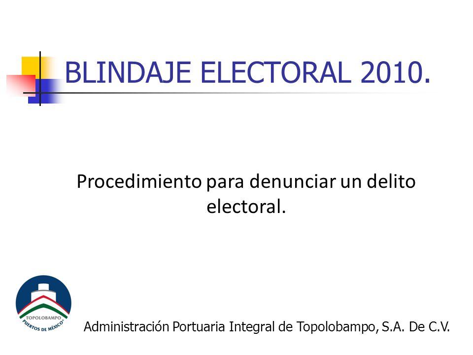 BLINDAJE ELECTORAL 2010. Procedimiento para denunciar un delito electoral. Administración Portuaria Integral de Topolobampo, S.A. De C.V.