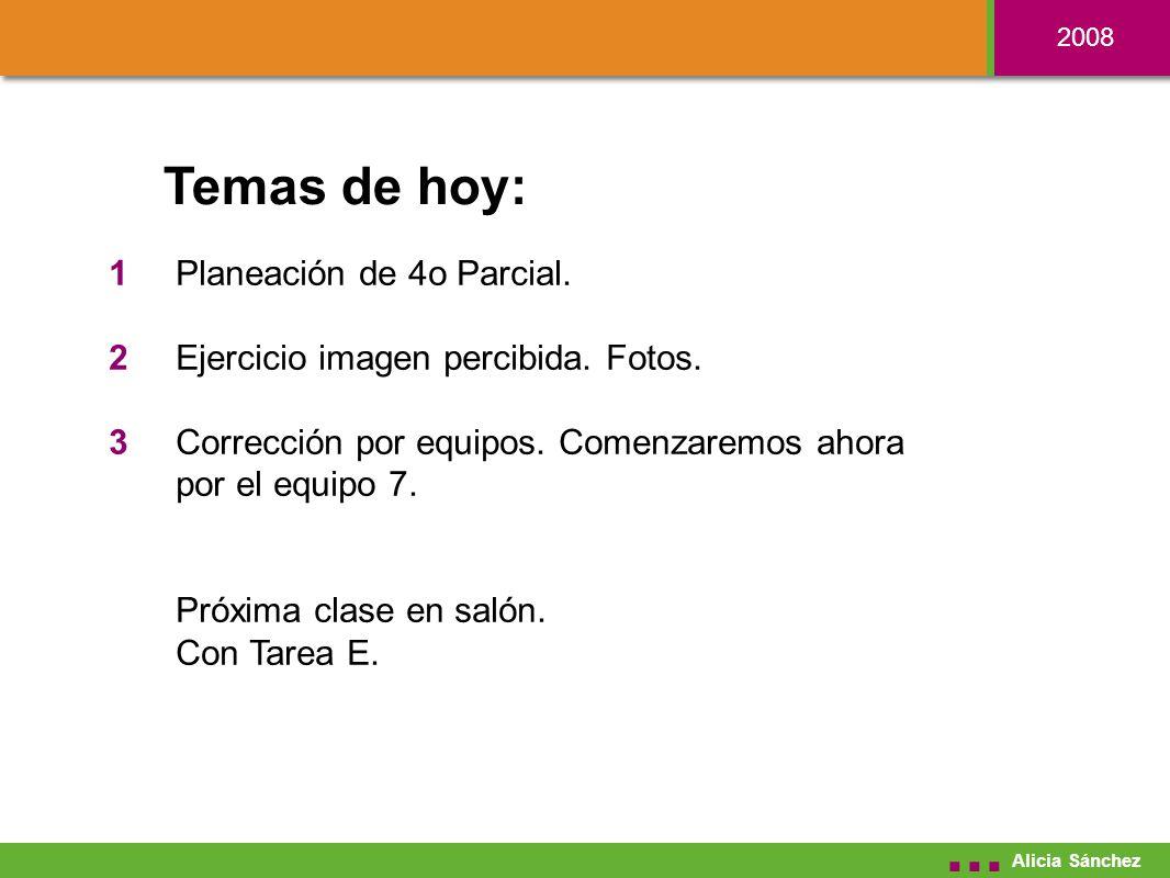 2008 Alicia Sánchez Temas de hoy: Planeación de 4o Parcial.
