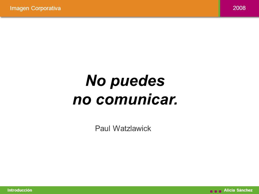 No puedes no comunicar. Alicia Sánchez... Paul Watzlawick Introducción Imagen Corporativa 2008