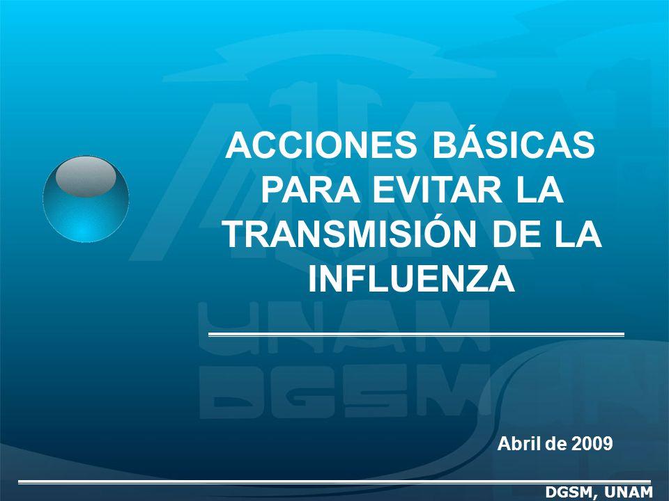 DGSM, UNAM ACCIONES BÁSICAS PARA EVITAR LA TRANSMISIÓN DE LA INFLUENZA Abril de 2009