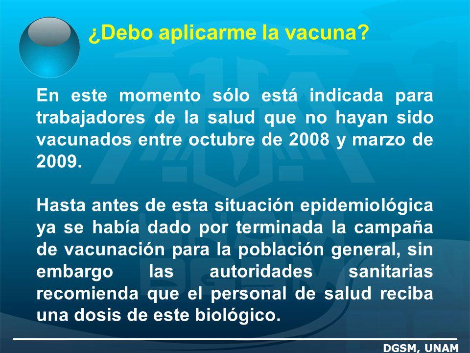 ¿Debo aplicarme la vacuna? DGSM, UNAM En este momento sólo está indicada para trabajadores de la salud que no hayan sido vacunados entre octubre de 20