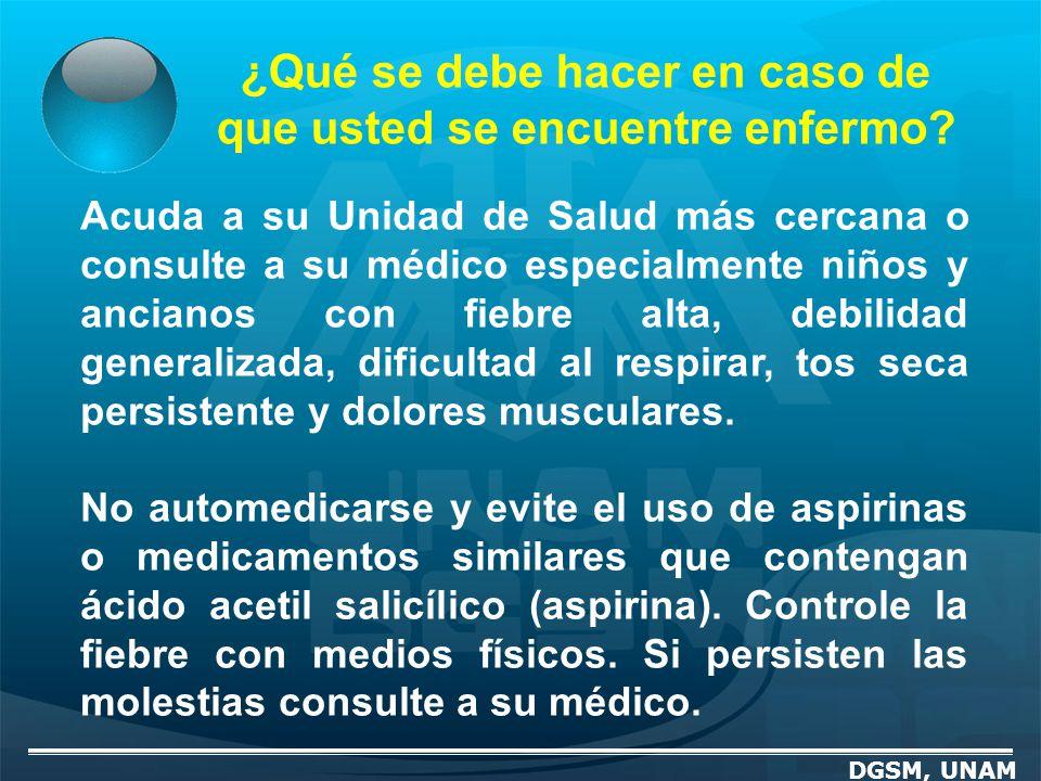 ¿Qué se debe hacer en caso de que usted se encuentre enfermo? DGSM, UNAM Acuda a su Unidad de Salud más cercana o consulte a su médico especialmente n