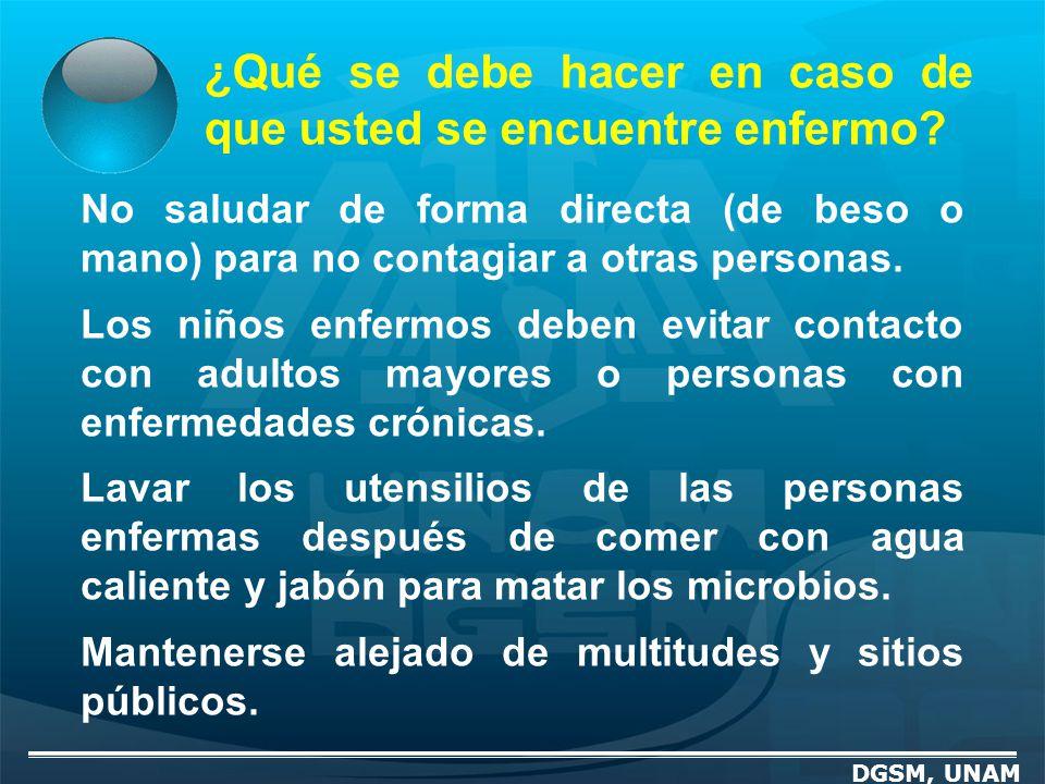 ¿Qué se debe hacer en caso de que usted se encuentre enfermo? DGSM, UNAM No saludar de forma directa (de beso o mano) para no contagiar a otras person