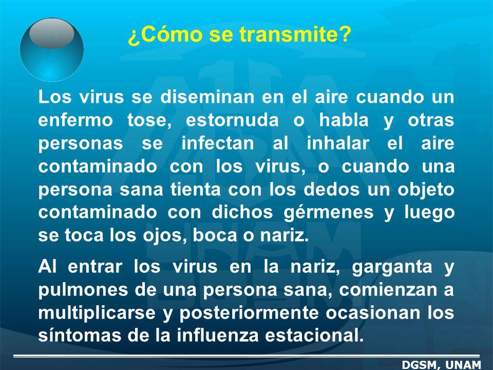 ¿Cómo se transmite? DGSM, UNAM Los virus se diseminan en el aire cuando un enfermo tose, estornuda o habla y otras personas se infectan al inhalar el