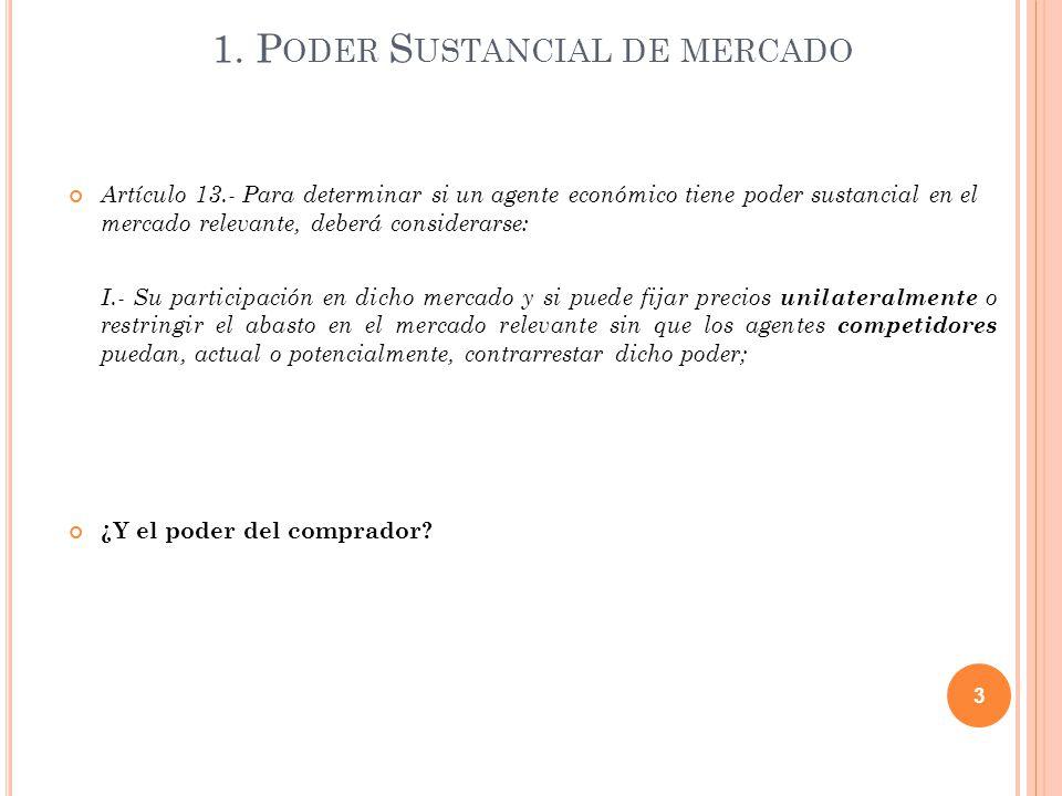 1. P ODER S USTANCIAL DE MERCADO Artículo 13.- Para determinar si un agente económico tiene poder sustancial en el mercado relevante, deberá considera
