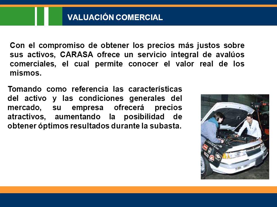 VALUACIÓN COMERCIAL Con el compromiso de obtener los precios más justos sobre sus activos, CARASA ofrece un servicio integral de avalúos comerciales, el cual permite conocer el valor real de los mismos.