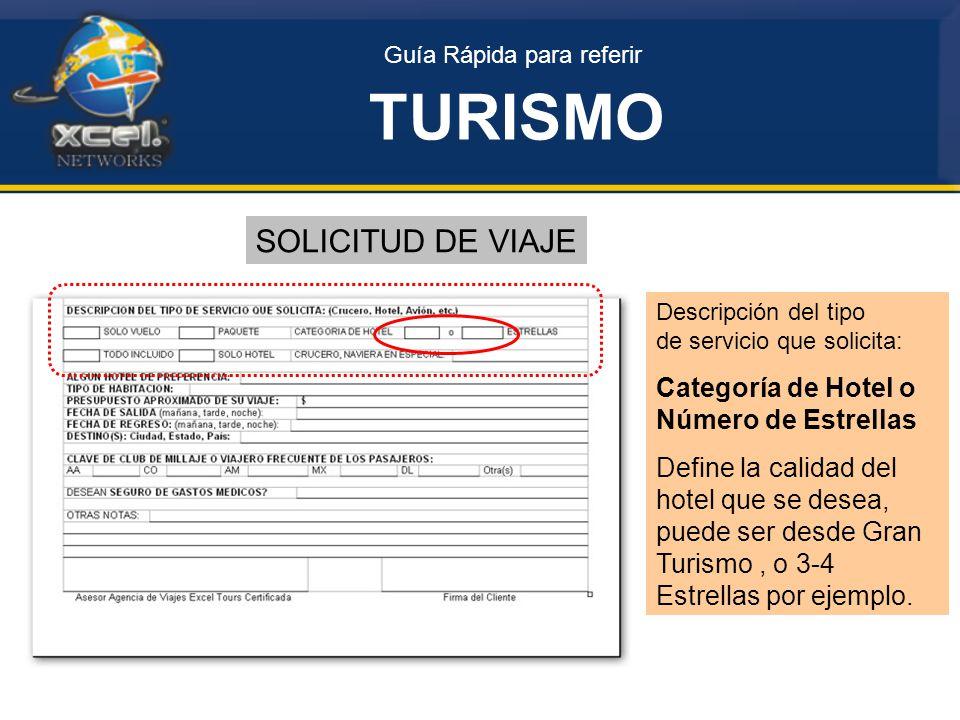 Guía Rápida para referir TURISMO SOLICITUD DE VIAJE Descripción del tipo de servicio que solicita: Categoría de Hotel o Número de Estrellas Define la calidad del hotel que se desea, puede ser desde Gran Turismo, o 3-4 Estrellas por ejemplo.