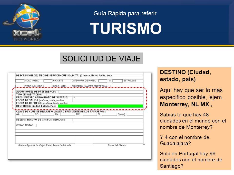 Guía Rápida para referir TURISMO SOLICITUD DE VIAJE DESTINO (Ciudad, estado, país) Aquí hay que ser lo mas especifico posible, ejem.