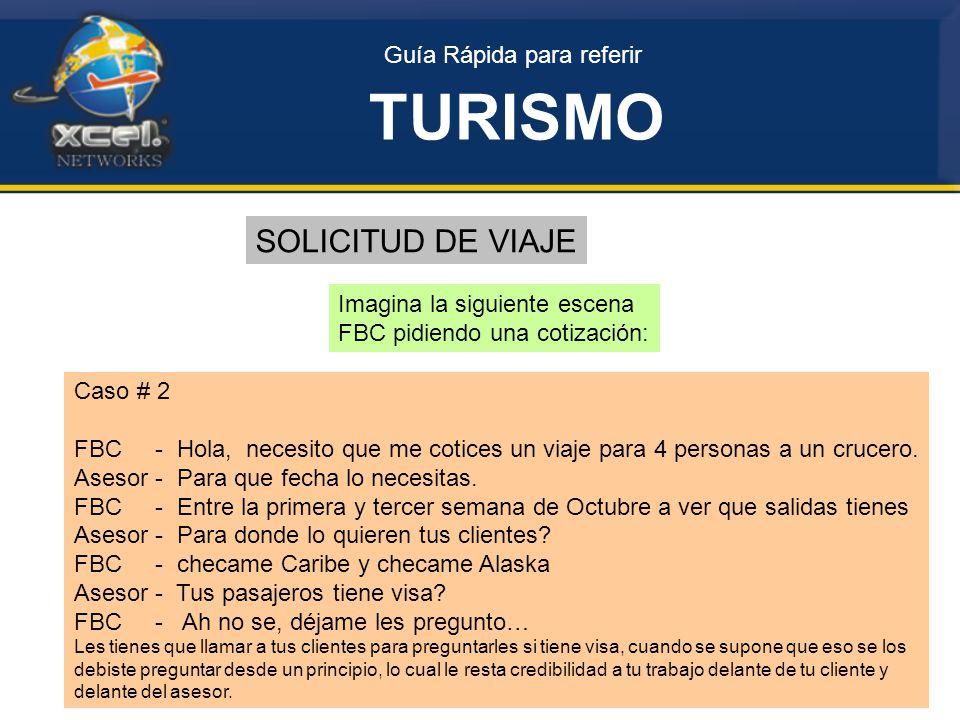 Guía Rápida para referir TURISMO SOLICITUD DE VIAJE Imagina la siguiente escena FBC pidiendo una cotización: Caso # 2 FBC - Hola, necesito que me cotices un viaje para 4 personas a un crucero.