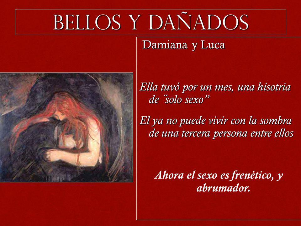 BELLos y dañados Damiana y Luca Damiana y Luca Ella tuvó por un mes, una hisotria de ¨solo sexo El ya no puede vivir con la sombra de una tercera pers