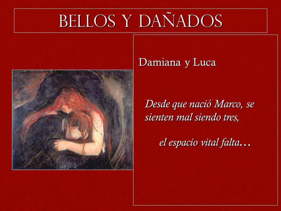 Bellos y dañados Damiana y Luca Damiana y Luca Desde que nació Marco, se sienten mal siendo tres, el espacio vital falta...