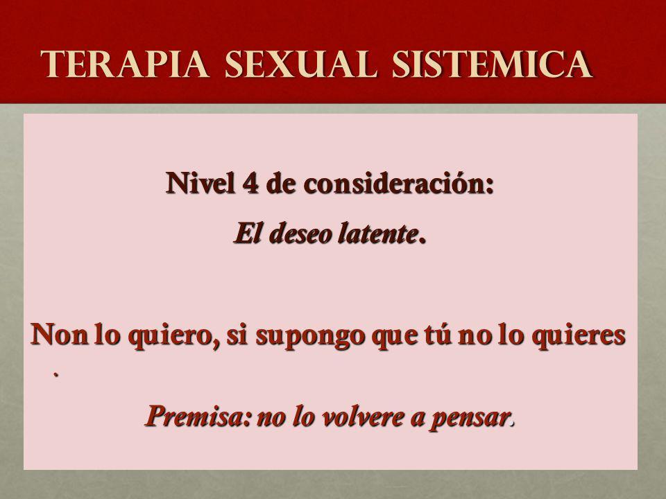 TERAPIA SEXUAL SISTEMICA Nivel 4 de consideración: El deseo latente. Non lo quiero, si supongo que tú no lo quieres. Premisa: no lo volvere a pensar.