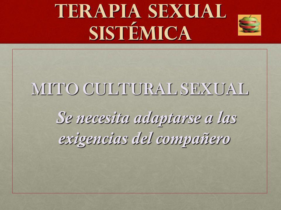 TERAPIA SEXUAL SISTéMICA MITO CULTURAL SEXUAL Se necesita adaptarse a las exigencias del compañero Se necesita adaptarse a las exigencias del compañer