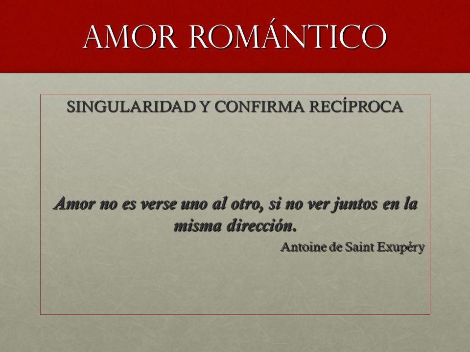 Amor romántico SINGULARIDAD Y CONFIRMA RECÍPROCA Amor no es verse uno al otro, si no ver juntos en la misma dirección. Antoine de Saint Exupéry