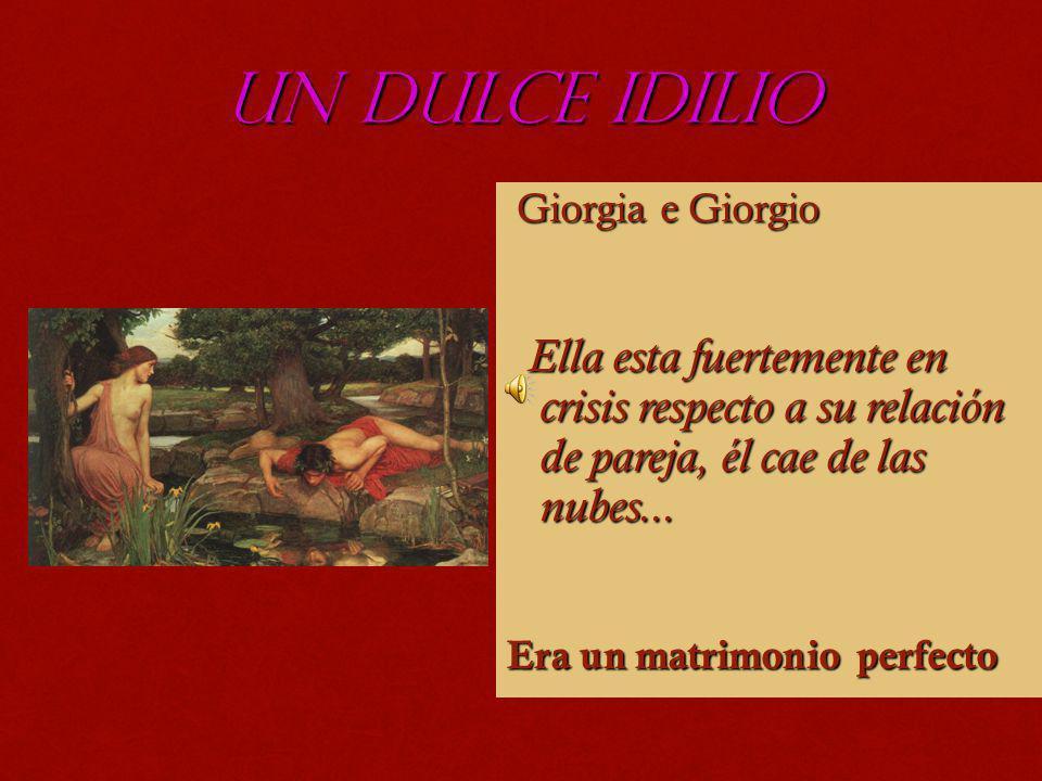 UN DULCE IDILIO Giorgia e Giorgio Giorgia e Giorgio Ella esta fuertemente en crisis respecto a su relación de pareja, él cae de las nubes... Ella esta