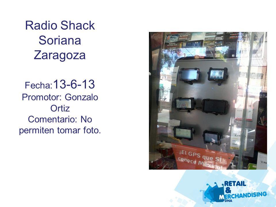 Radio Shack Soriana Zaragoza Fecha: 13-6-13 Promotor: Gonzalo Ortiz Comentario: No permiten tomar foto.