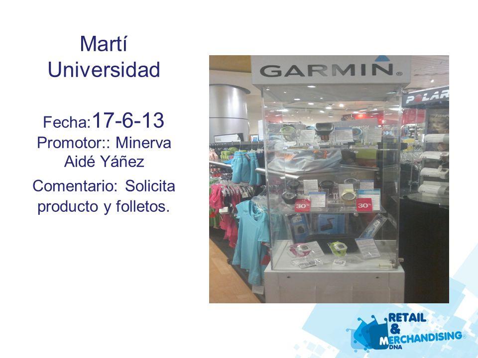 Martí Universidad Fecha: 17-6-13 Promotor:: Minerva Aidé Yáñez Comentario: Solicita producto y folletos.