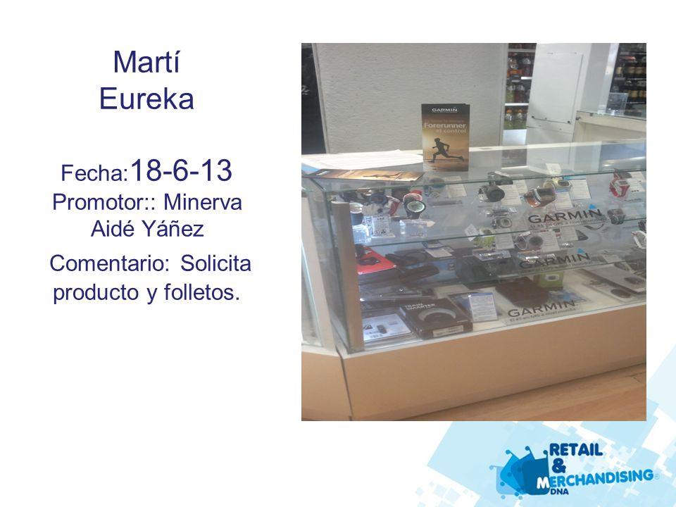 Martí Eureka Fecha: 18-6-13 Promotor:: Minerva Aidé Yáñez Comentario: Solicita producto y folletos.