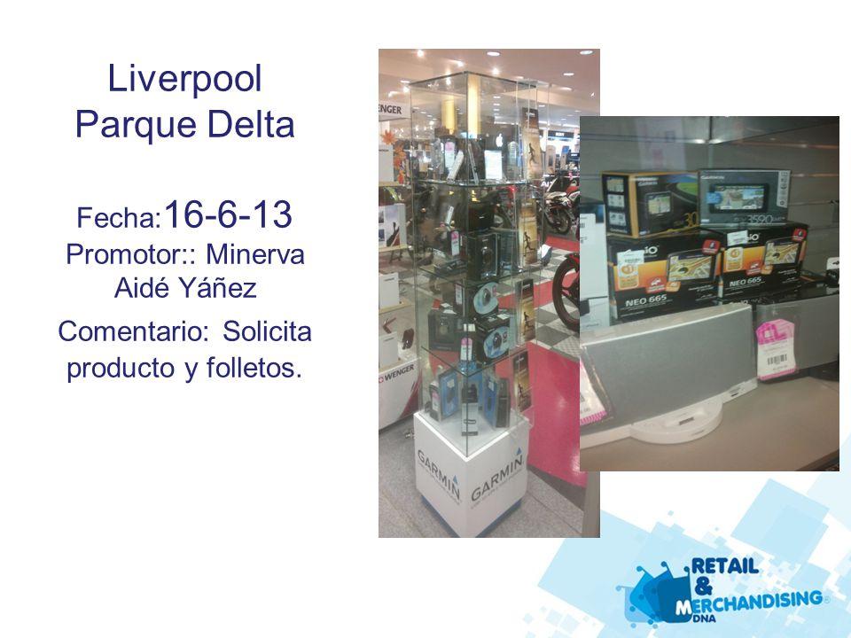 Liverpool Parque Delta Fecha: 16-6-13 Promotor:: Minerva Aidé Yáñez Comentario: Solicita producto y folletos.