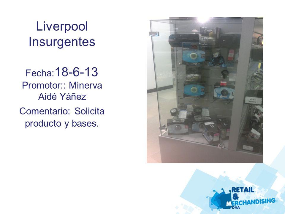 Liverpool Insurgentes Fecha: 18-6-13 Promotor:: Minerva Aidé Yáñez Comentario: Solicita producto y bases.