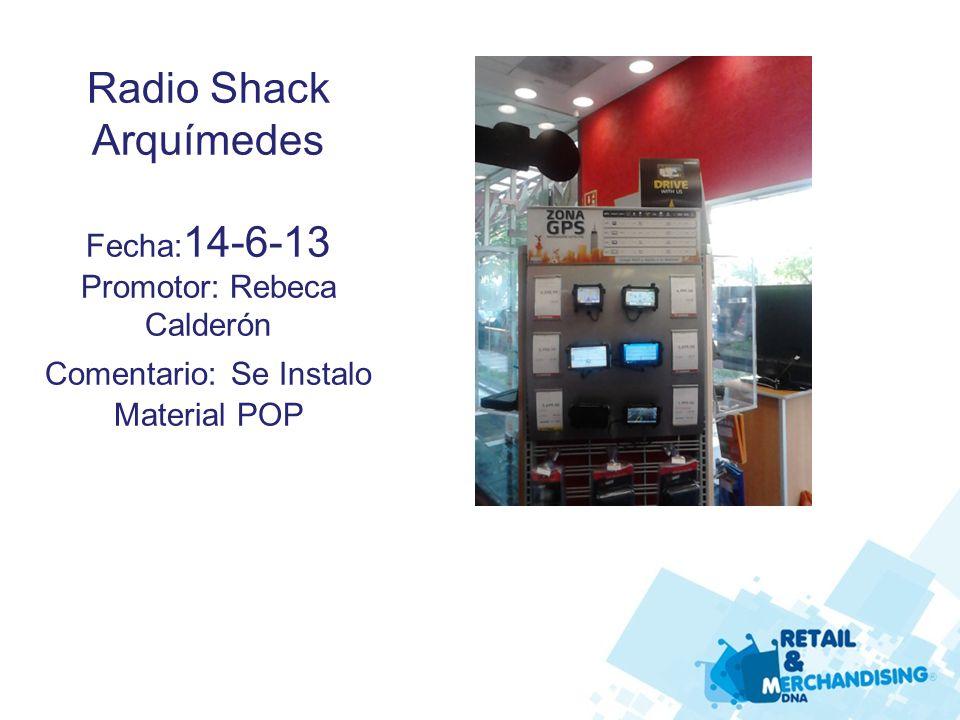 Radio Shack Arquímedes Fecha: 14-6-13 Promotor: Rebeca Calderón Comentario: Se Instalo Material POP