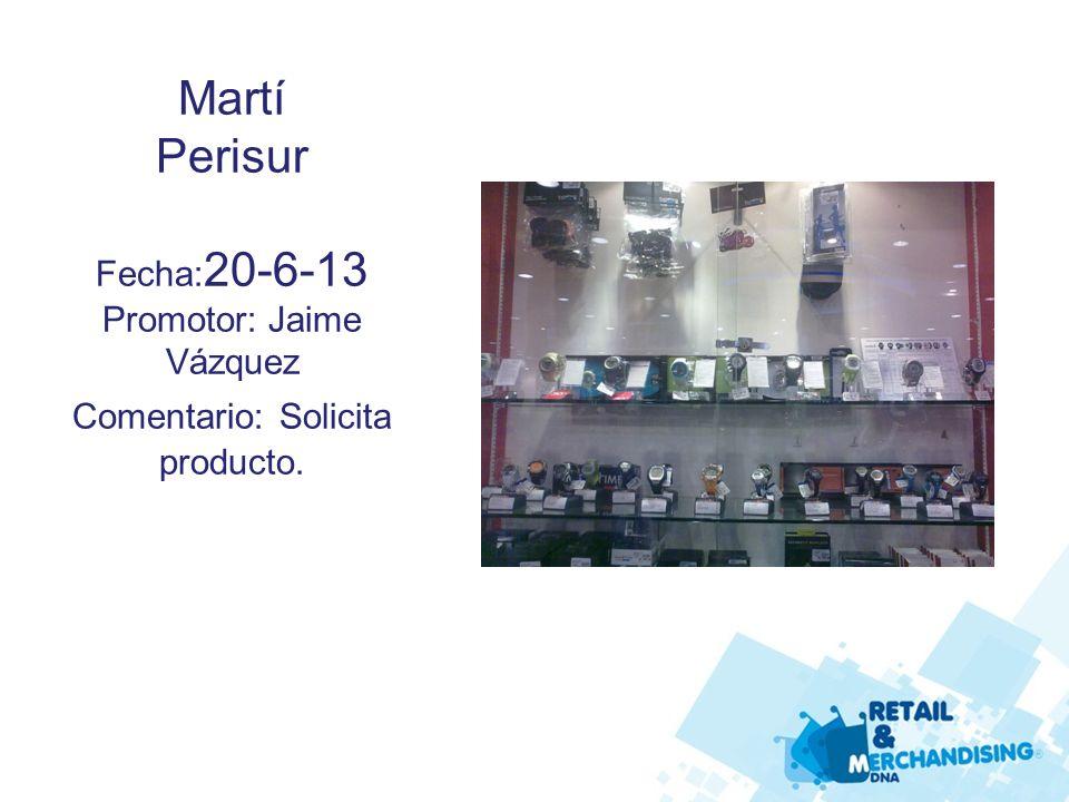 Martí Perisur Fecha: 20-6-13 Promotor: Jaime Vázquez Comentario: Solicita producto.