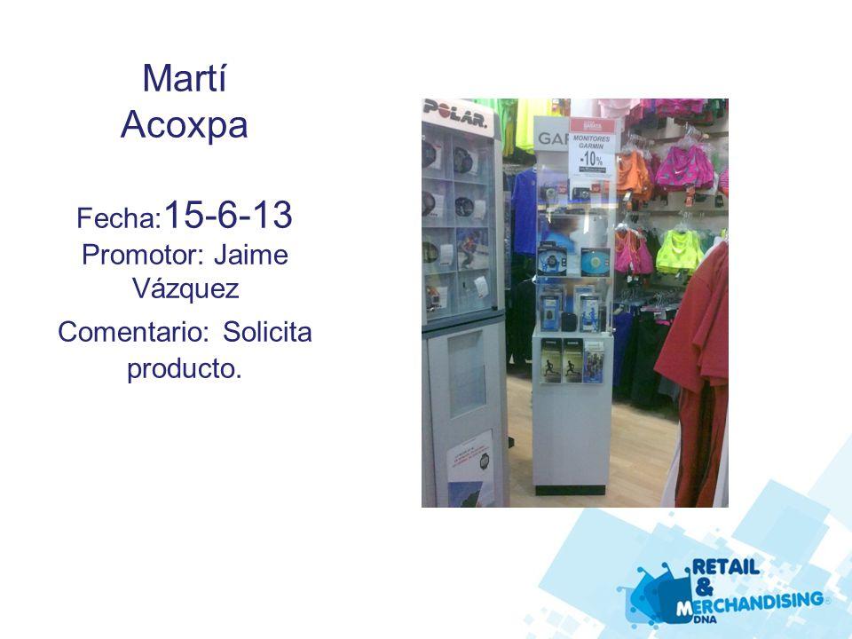 Martí Acoxpa Fecha: 15-6-13 Promotor: Jaime Vázquez Comentario: Solicita producto.
